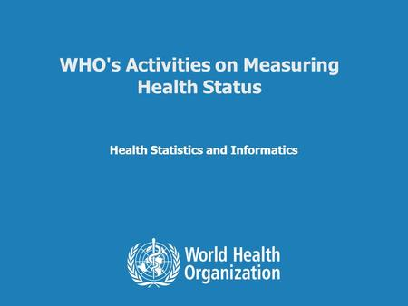 Health Statistics and Informatics WHO's Activities on Measuring Health Status.