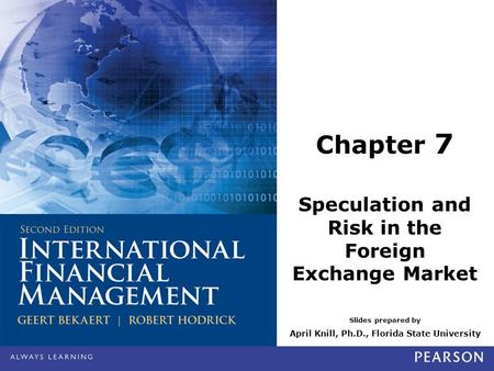 Slides prepared by April Knill, Ph.D., Florida State University Chapter 7 Speculation and Risk in the Foreign Exchange Market.