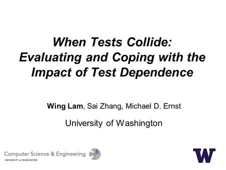 When Tests Collide: Evaluating and Coping with the Impact of Test Dependence Wing Lam, Sai Zhang, Michael D. Ernst University of Washington.