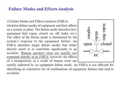 Failure Modes and Effects Analysis A Failure Modes and Effects Analysis (FMEA) tabulates failure modes of equipment and their effects on a system or plant.