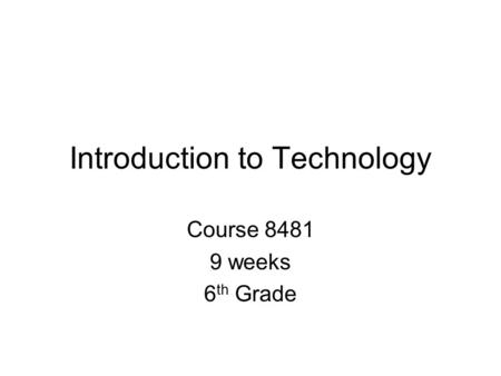 Introduction to Technology Course 8481 9 weeks 6 th Grade.