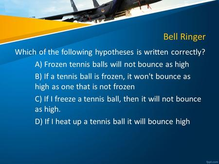 Bell Ringer Which of the following hypotheses is written correctly? A) Frozen tennis balls will not bounce as high B) If a tennis ball is frozen, it won't.