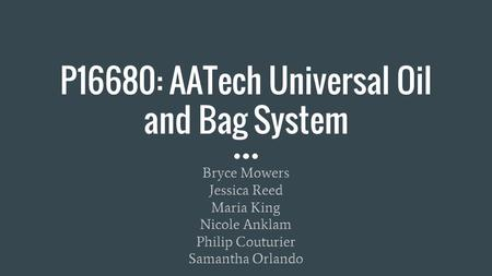 P16680: AATech Universal Oil and Bag System Bryce Mowers Jessica Reed Maria King Nicole Anklam Philip Couturier Samantha Orlando.