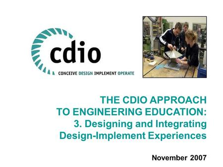 THE CDIO APPROACH TO ENGINEERING EDUCATION: 3. Designing and Integrating Design-Implement Experiences November 2007.