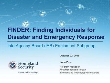 John Price Program Manager First Responders Group Science and Technology Directorate FINDER: Finding Individuals for Disaster and Emergency Response InterAgency.