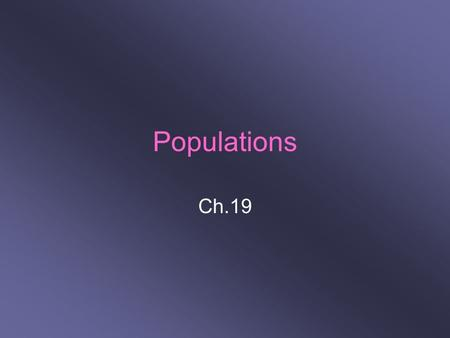 Populations Ch.19. (19-1) Understanding Populations Population: group of 1 species living in the same place at 1 time 3 characteristics: –Size –Density.