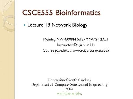 CSCE555 Bioinformatics Lecture 18 Network Biology Meeting: MW 4:00PM-5:15PM SWGN2A21 Instructor: Dr. Jianjun Hu Course page: