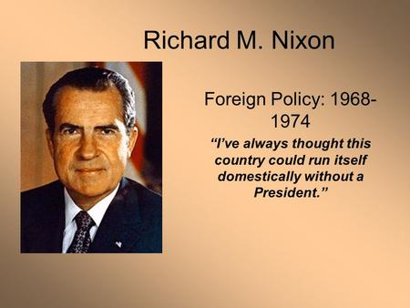 "Richard M. Nixon Foreign Policy: 1968- 1974 ""I've always thought this country could run itself domestically without a President."""