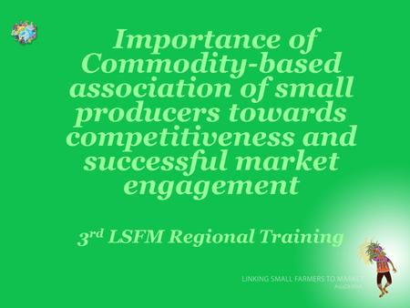 Importance of Commodity-based association of small producers towards competitiveness and successful market engagement 3 rd LSFM Regional Training.