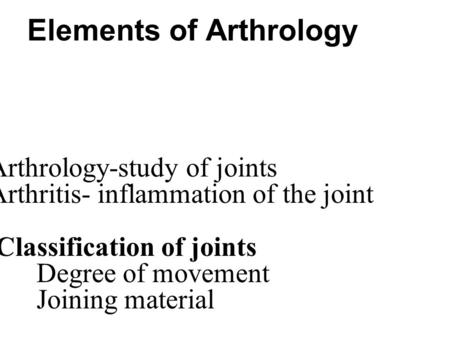 Elements of Arthrology Arthrology-study of joints Arthritis- inflammation of the joint Classification of joints Degree of movement Joining material.