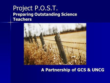 Project P.O.S.T. Preparing Outstanding Science Teachers A Partnership of GCS & UNCG A Partnership of GCS & UNCG.