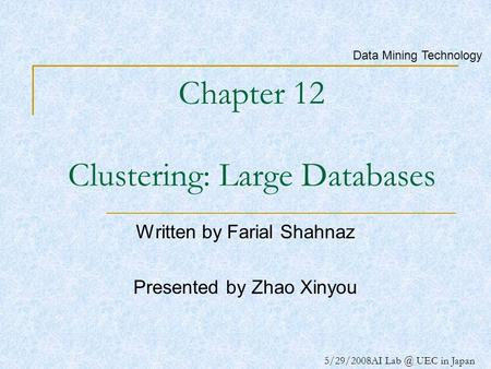 5/29/2008AI UEC in Japan Chapter 12 Clustering: Large Databases Written by Farial Shahnaz Presented by Zhao Xinyou Data Mining Technology.