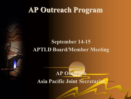 AP Outreach Program September 14-15 APTLD Board/Member Meeting AP Outreach Asia Pacific Joint Secretariat.