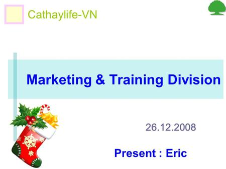 Marketing & Training Division Cathaylife-VN 26.12.2008 Present : Eric.