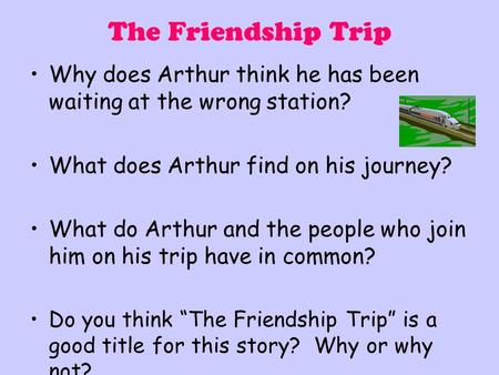 The Friendship Trip Why does Arthur think he has been waiting at the wrong station? What does Arthur find on his journey? What do Arthur and the people.
