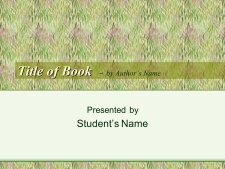 Title of Book - Title of Book - by Author's Name Presented by Student's Name.