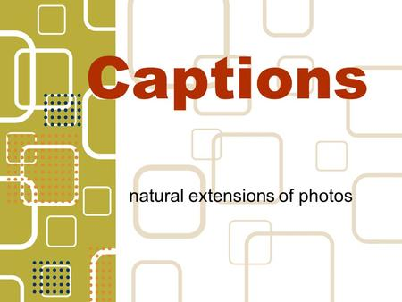 Captions natural extensions of photos. Answer 5Ws & H Complete & accurate reporting Attend activity or event Interview subjects in photo Interview subjects.