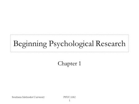 Southern Methodist UniversityPSYC 3382 1 Beginning Psychological Research Chapter 1.