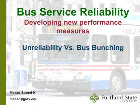 Bus Service Reliability Developing new performance measures Unreliability Vs. Bus Bunching Meead Saberi K.