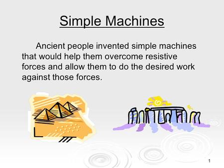 1 Simple Machines Ancient people invented simple machines that would help them overcome resistive forces and allow them to do the desired work against.