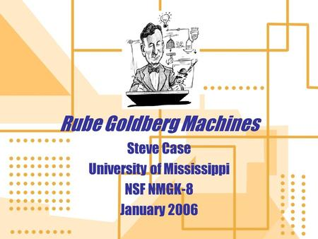 Rube Goldberg Machines Rube Goldberg Machines Steve Case University of Mississippi NSF NMGK-8 January 2006 Steve Case University of Mississippi NSF NMGK-8.