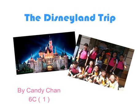 The Disneyland Trip By Candy Chan 6C ( 1 ). Last Thursday, we went to Disneyland ! I was so excited. After we arrived, we took a photo with Mickey! He.