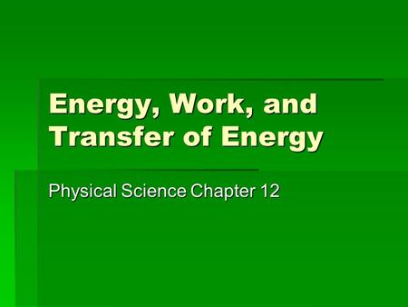 Energy, Work, and Transfer of Energy Physical Science Chapter 12.