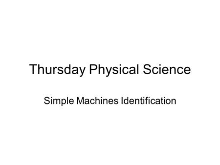 Thursday Physical Science Simple Machines Identification.