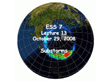 ESS 7 Lecture 13 October 29, 2008 Substorms. Time Series of Images of the Auroral Substorm This set of images in the ultra-violet from the Polar satellite.