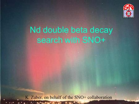 Nd double beta decay search with SNO+ K. Zuber, on behalf of the SNO+ collaboration.