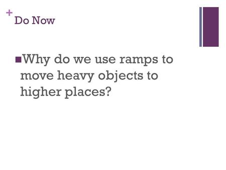 + Do Now Why do we use ramps to move heavy objects to higher places?