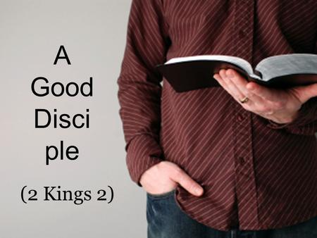 A Good Disci ple (2 Kings 2). A Good Disciple... (2 Kings 2) 1.A good disciple follows (1-2, 4, 6) Luke 9:23; John 12:26; Proverbs 23:23.