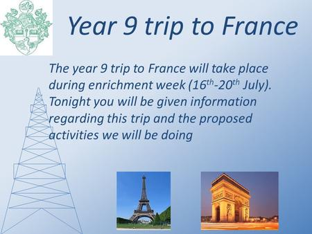 Year 9 trip to France The year 9 trip to France will take place during enrichment week (16 th -20 th July). Tonight you will be given information regarding.