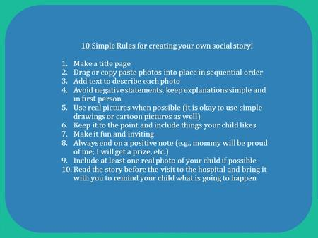 10 Simple Rules for creating your own social story! 1.Make a title page 2.Drag or copy paste photos into place in sequential order 3.Add text to describe.