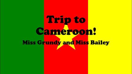 Trip to Cameroon! Miss Grundy and Miss Bailey. We are going to Cameroon in Africa for 2 months… It is here on the map.
