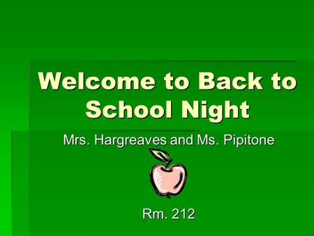 Welcome to Back to School Night Mrs. Hargreaves and Ms. Pipitone Rm. 212.