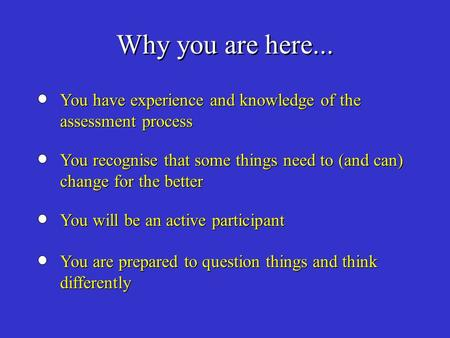 Why you are here... You have experience and knowledge of the assessment process You recognise that some things need to (and can) change for the better.