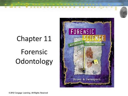 Chapter 11 Forensic Odontology © 2012 Cengage Learning. All Rights Reserved.