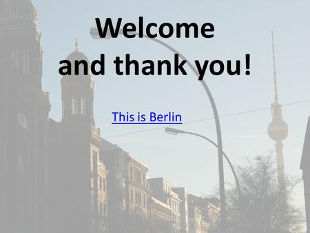 Welcome and thank you! This is Berlin. MFL - HISTORY TRIP TO BERLIN 2015 27th Nov – 30 th Nov Mr Stokes Mr Hodby Mr Corrigan Mrs Caldwell Mr Pierpoint.