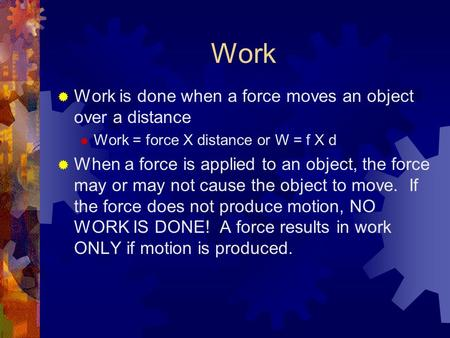 Work  Work is done when a force moves an object over a distance  Work = force X distance or W = f X d  When a force is applied to an object, the force.
