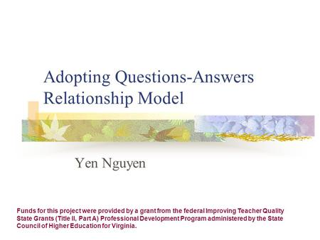 Adopting Questions-Answers Relationship Model Yen Nguyen Funds for this project were provided by a grant from the federal Improving Teacher Quality State.