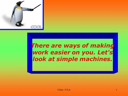 Class :-VI-A1 There are ways of making work easier on you. Let's look at simple machines.