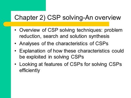 Chapter 2) CSP solving-An overview Overview of CSP solving techniques: problem reduction, search and solution synthesis Analyses of the characteristics.