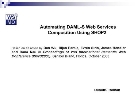 Automating DAML-S Web Services Composition Using SHOP2 Based on an article by Dan Wu, Bijan Parsia, Evren Sirin, James Hendler and Dana Nau in Proceedings.