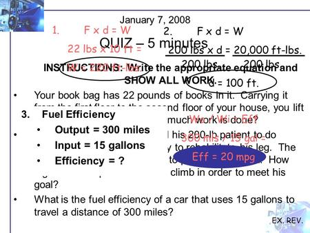January 7, 2008 QUIZ – 5 minutes EX. REV. INSTRUCTIONS: Write the appropriate equation and SHOW ALL WORK. Your book bag has 22 pounds of books in it. Carrying.