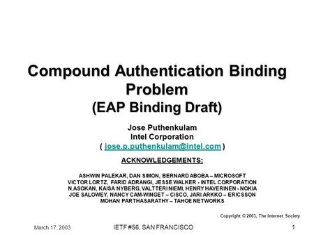 March 17, 2003 IETF #56, SAN FRANCISCO1 Compound Authentication Binding Problem (EAP Binding Draft) Jose Puthenkulam Intel Corporation (