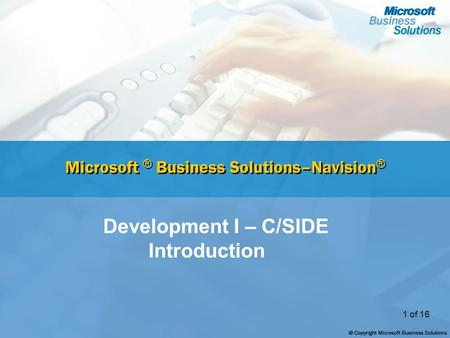 1 of 16 Microsoft ® Business Solutions–Navision ® Development I – <strong>C</strong>/SIDE <strong>Introduction</strong>.