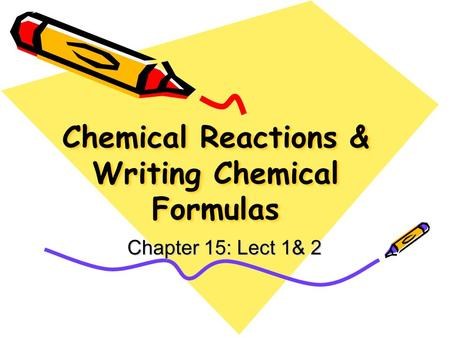 Chemical Reactions & Writing Chemical Formulas Chapter 15: Lect 1& 2.
