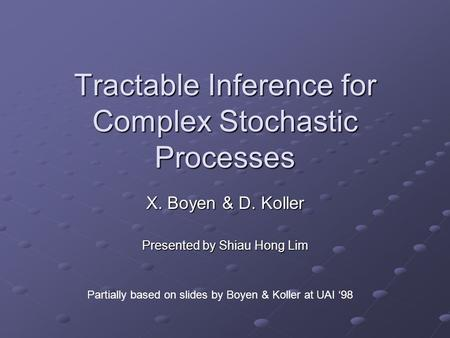 Tractable Inference for Complex Stochastic Processes X. Boyen & D. Koller Presented by Shiau Hong Lim Partially based on slides by Boyen & Koller at UAI.