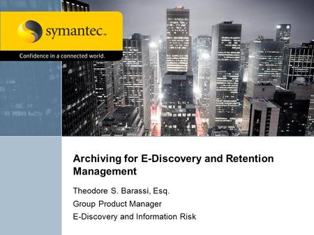 Archiving for E-Discovery and Retention Management Theodore S. Barassi, Esq. Group Product Manager E-Discovery and Information Risk.